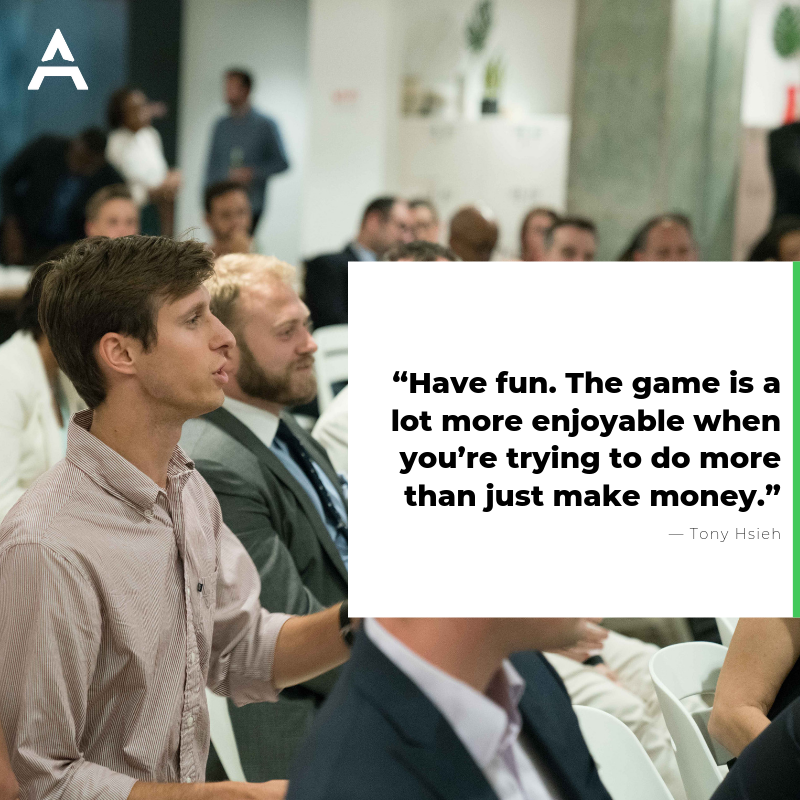 """Have fun. The game is a lot more enjoyable when you're trying to do more than just make money.""― Tony Hsieh"