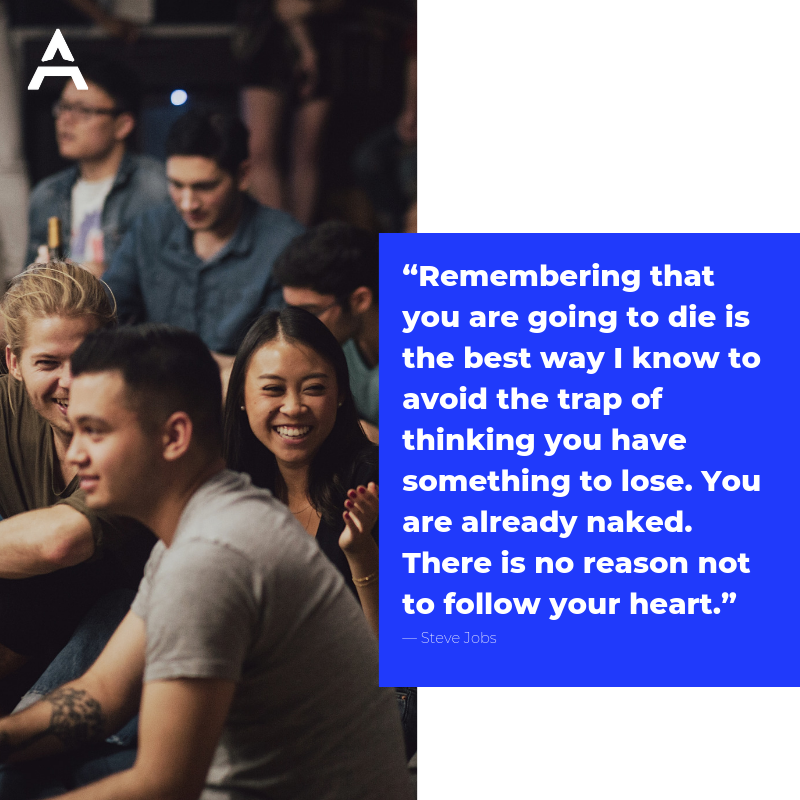 """Remembering that you are going to die is the best way I know to avoid the trap of thinking you have something to lose. You are already naked. There is no reason not to follow your heart.""― Steve Jobs"