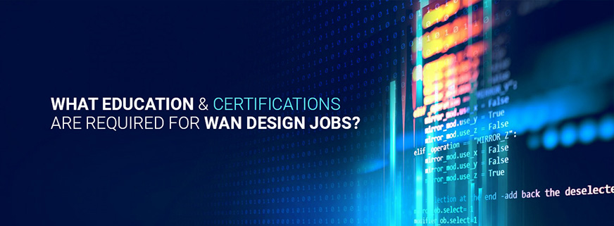 What Education & Certifications are Required For WAN Design Jobs?