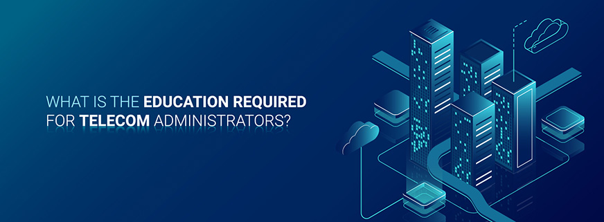 What is The Education Required for Telecom Administrators?