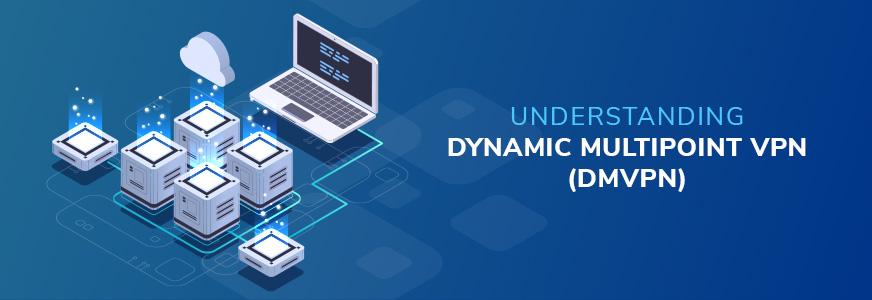 Understanding Dynamic Multipoint VPN (DMVPN)