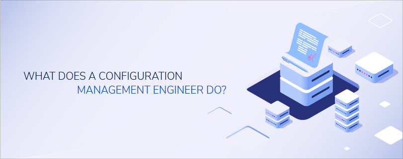 What does a Configuration Management Engineer do?