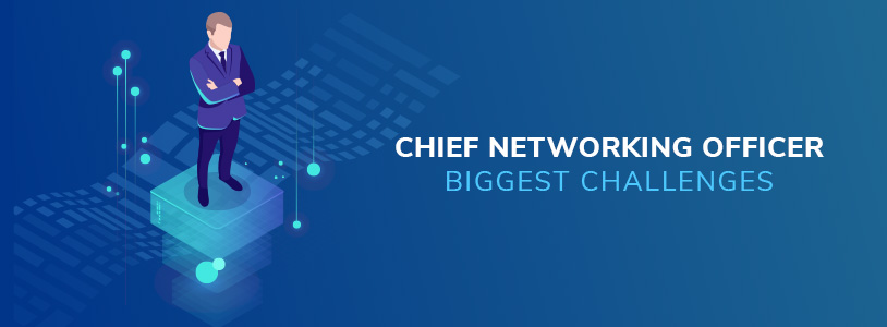 Chief Networking Officer Biggest Challenges