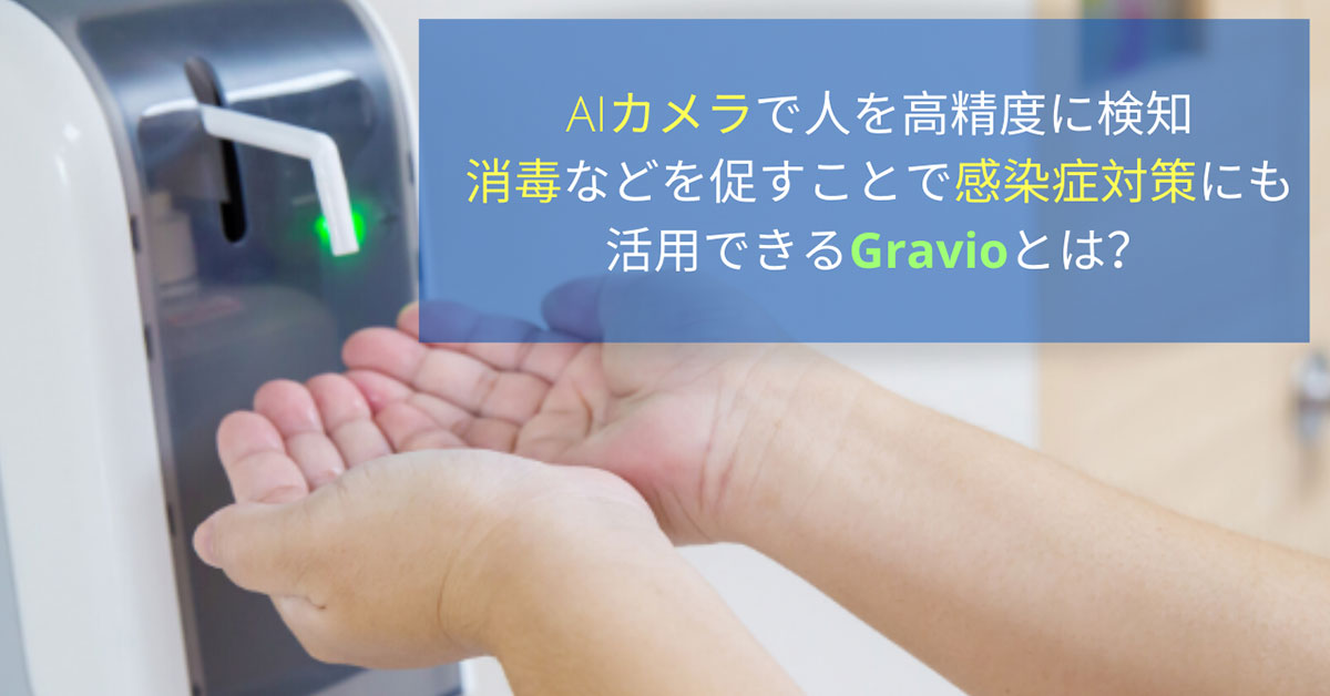 AIカメラで人を高精度に検知、消毒などを促すことで感染症対策にも活用できるGravioとは?