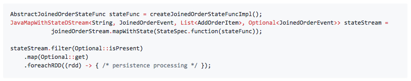 AbstractJoinedOrderStateFunc stateFunc = createJoinedOrderStateFuncImpl(); JavaMapWithStateDStream<String, JoinedOrderEvent, List<AddOrderItem>, Optional<JoinedOrderEvent>> stateStream =             joinedOrderStream.mapWithState(StateSpec.function(stateFunc));  stateStream.filter(Optional::isPresent)     .map(Optional::get)     .foreachRDD((rdd) -> { /* persistence processing */ });