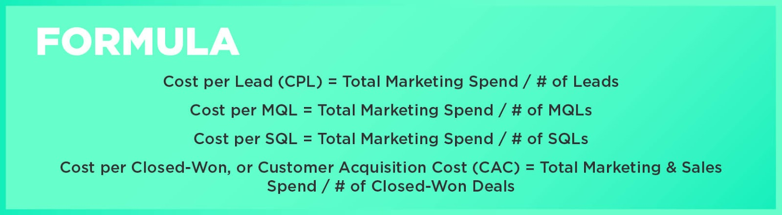 Formula: Cost per Lead (CPL) = Total Marketing Spend / # of LeadsCost per MQL = Total Marketing Spend / # of MQLsCost per SQL = Total Marketing Spend / # of SQLsCost per Closed-Won, or Customer Acquisition Cost (CAC) = Total Marketing & Sales Spend / # of Closed-Won Deals