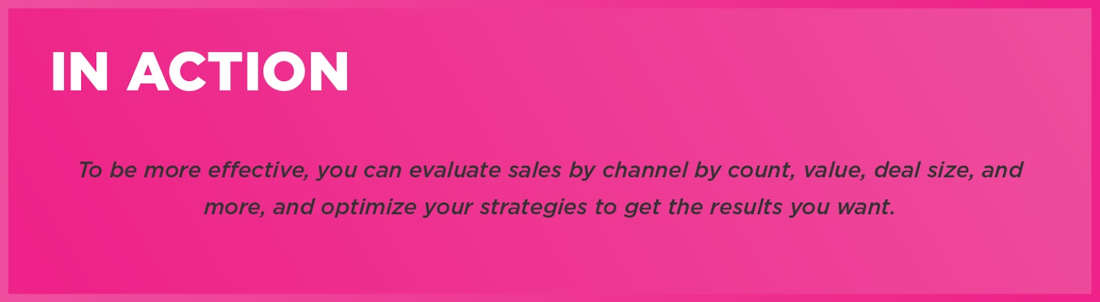 In Action: To be more effective, you can evaluate sales by channel by count, value, deal size, and more, and optimize your strategies to get the results you want.