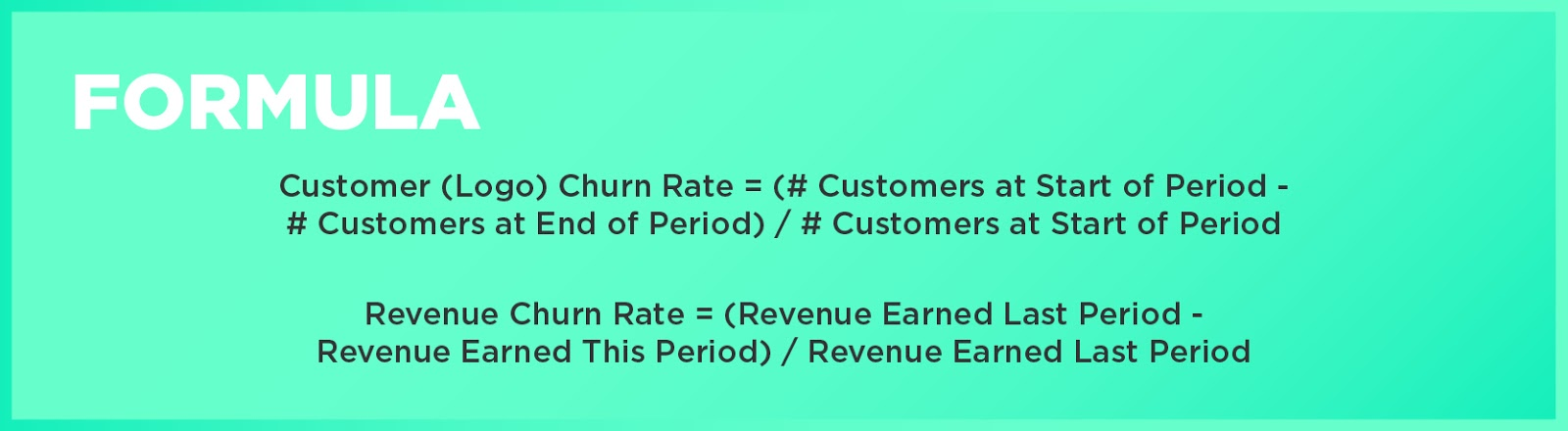 Formula: Customer (Logo) Churn Rate = (# Customers at Start of Period - # Customers at End of Period) / # Customers at Start of PeriodRevenue Churn Rate = (Revenue Earned Last Period - Revenue Earned This Period) / Revenue Earned Last Period