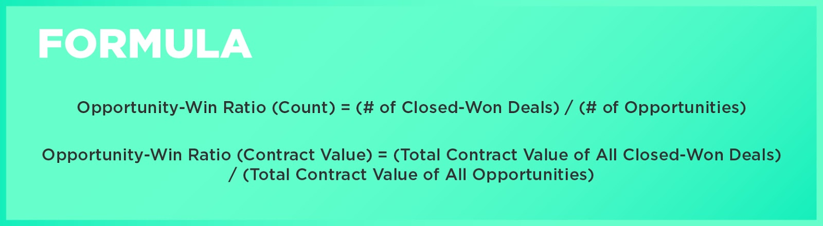 Formula: Opportunity-Win Ratio (Count) = (# of Closed-Won Deals) / (# of Opportunities)Opportunity-Win Ratio (Contract Value) = (Total Contract Value of All Closed-Won Deals) / (Total Contract Value of All Opportunities)