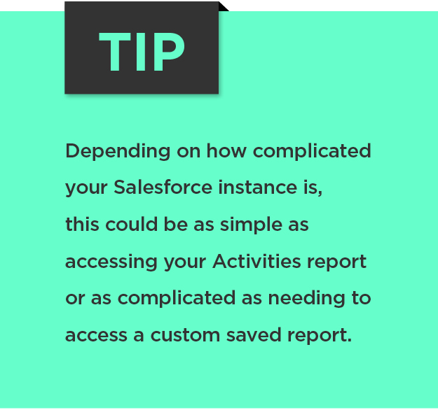 Tip: Depending on how complicated your Salesforce instance is, this could be as simple as accessing your Activities report or as complicated as needing to access a custom saved report.