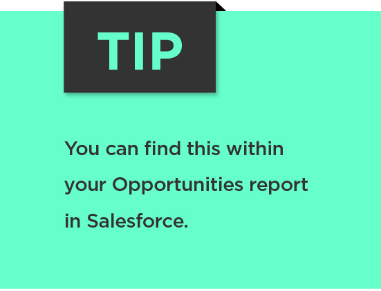 Tip: You can find this within your Opportunities report in Salesforce.