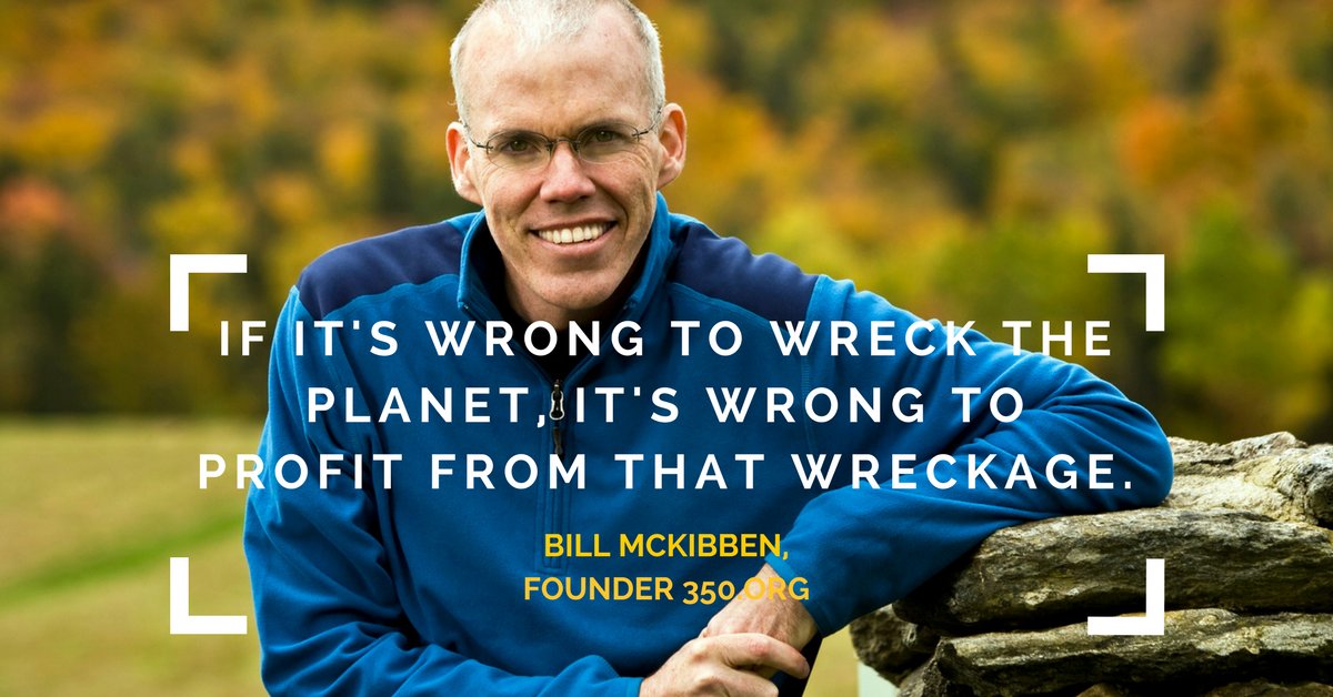 Bill McKibben Quote - if it's wrong to wreck the planet, it's wrong to profit from that wreckage