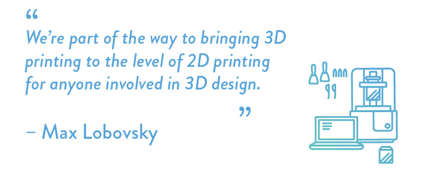 We're part of the way to bringing 3D printing to the level of 2D printing for anyone involved in 3D design.