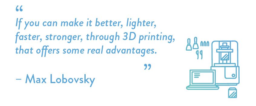 If you can make it better, lighter, faster, stronger, through 3D printing, that offers some real advantages.