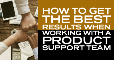 How to get the best results when working with a product support team