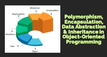 Polymorphism, Encapsulation, Data Abstraction and Inheritance in Object-Oriented Programming