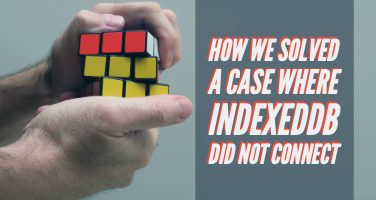 How we solved a case where IndexedDB did not connect