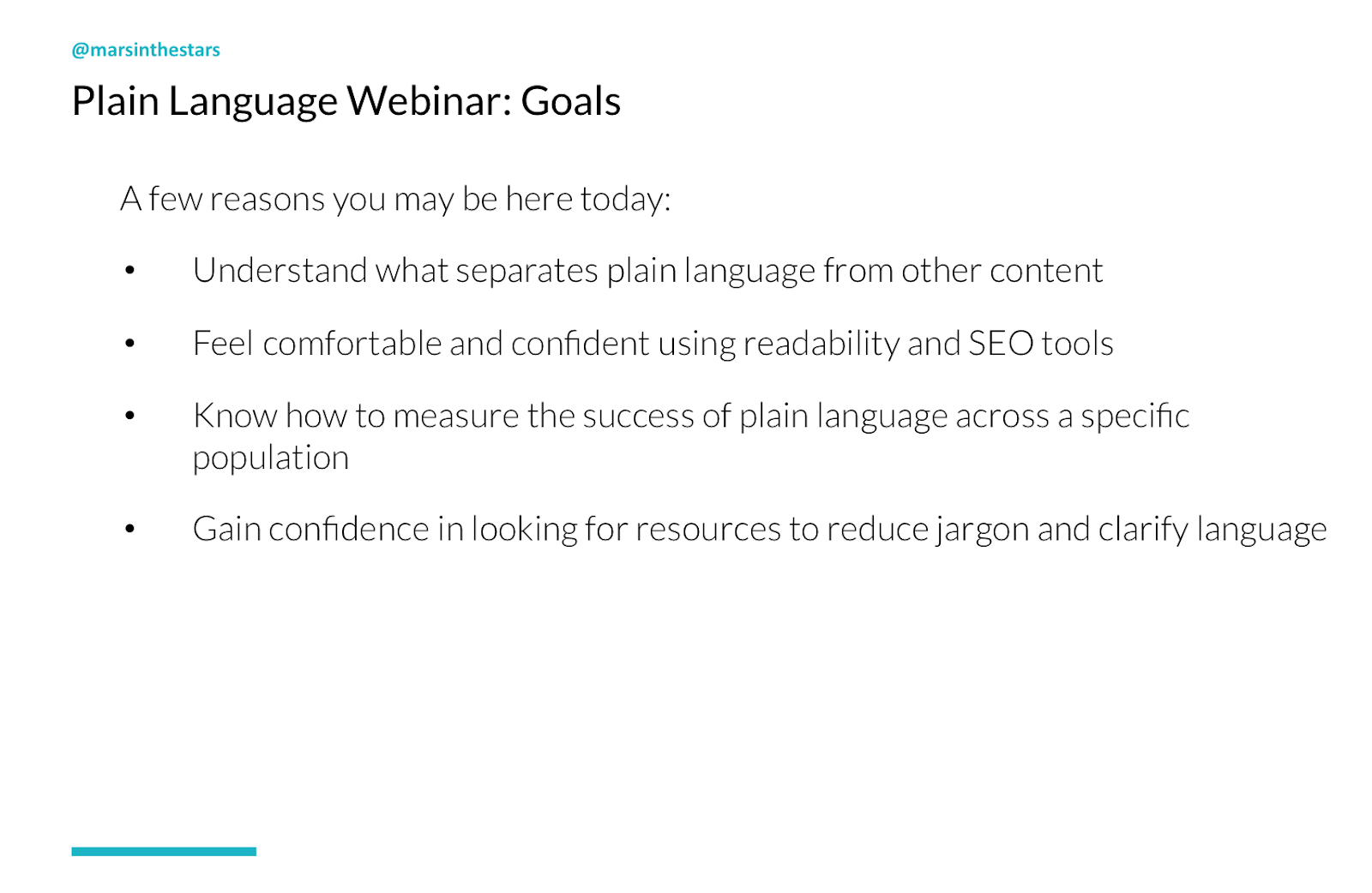 Slide shows webinar goals: A few reasons you may be here today. 1. Understand what separates plain language from other content 2. Feel comfortable and confident using readability and SEO tools 3. Know how to measure the success of plain language across a specific population 4. Gain confidence in looking for resources to reduce jargon and clarify language.