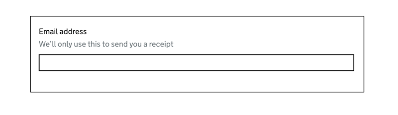 GOV.UK Example of asking for an email address where the filed copy says: We'll only use this to send you a receipt.