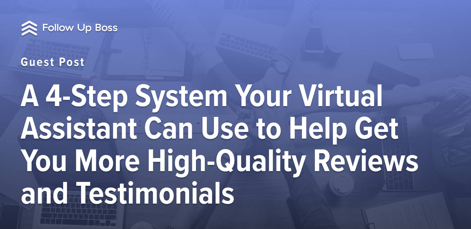A 4-Step System Your Virtual Assistant Can Use to Help Get You More High-Quality Reviews and Testimonials