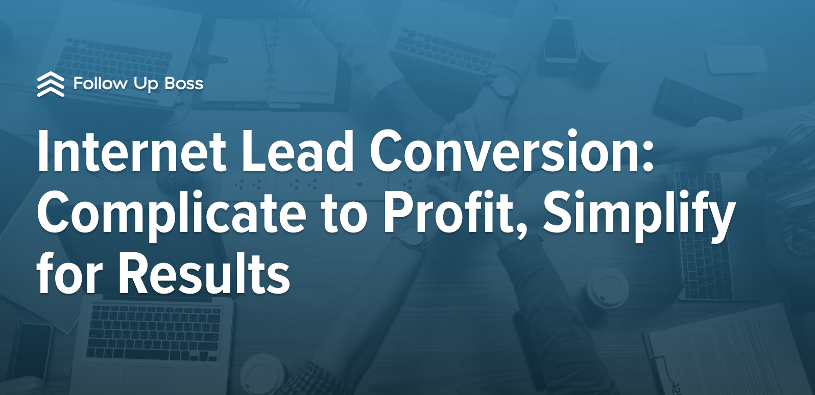 Internet Lead Conversion: Complicate to Profit, Simplify for Results