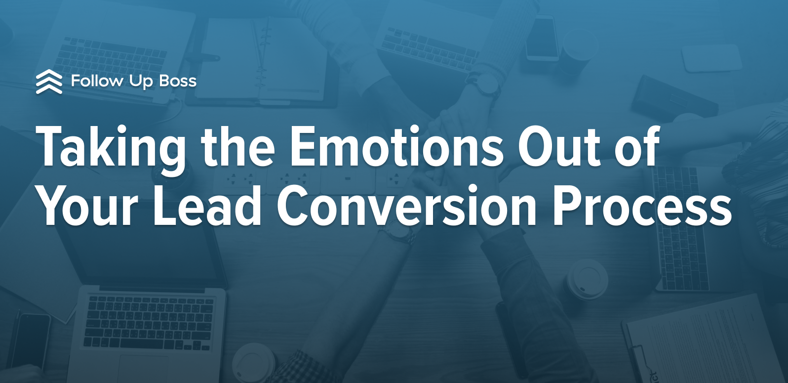 Taking the Emotions Out of Your Lead Conversion Process