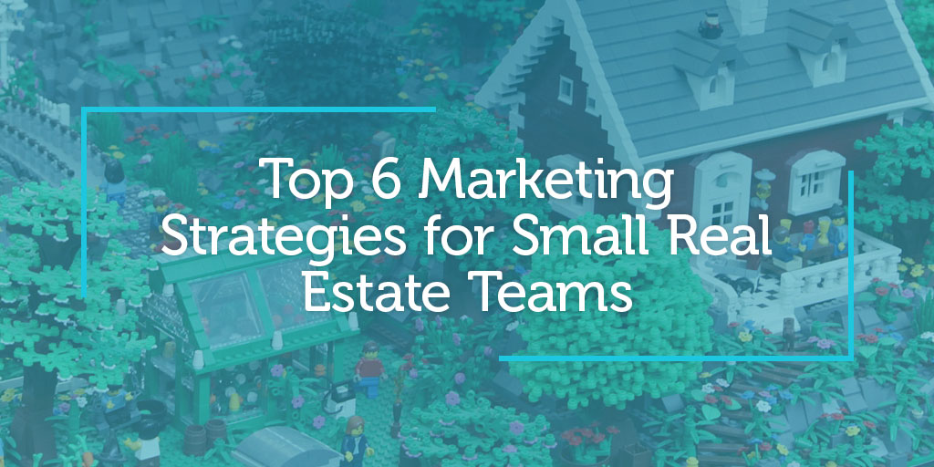 Top 6 Marketing Strategies for Small Real Estate Teams