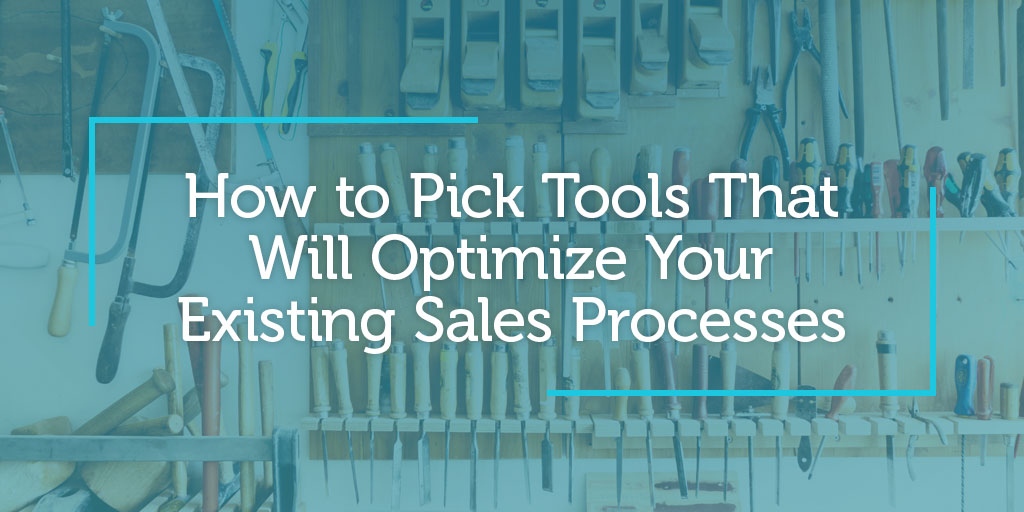 How to Pick Tools That Will Optimize Your Existing Sales Processes