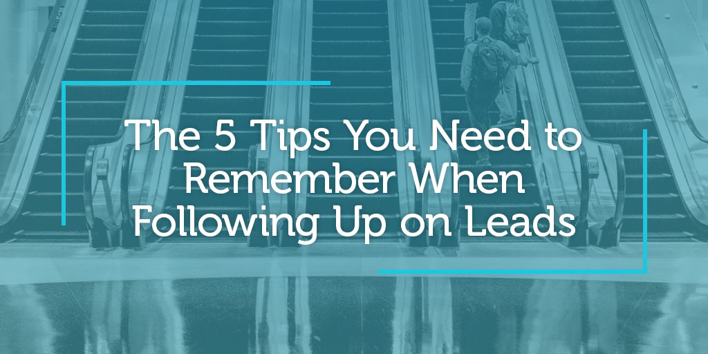 The 5 Tips You Need to Remember When Following Up on Leads