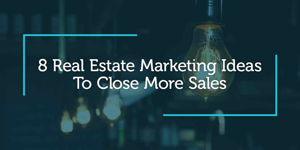 8 Real Estate Marketing Ideas To Close More Sales