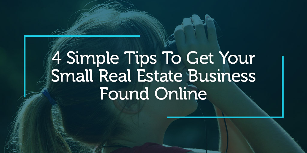 4 Simple Tips To Get Your Small Real Estate Business Found Online
