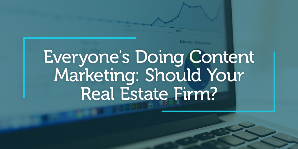 Everyone's Doing Content Marketing: Should Your Real Estate Firm?