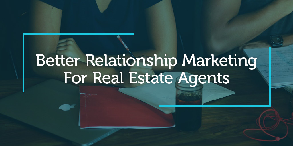 Better Relationship Marketing For Real Estate Agents