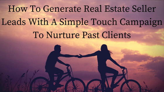 How To Generate Real Estate Seller Leads With A Simple Touch Campaign To Nurture Past Clients