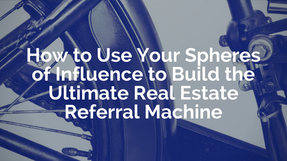 How to Use Your Spheres of Influence to Build the Ultimate Real Estate Referral Machine