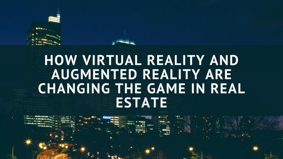 How Virtual Reality and Augmented Reality Are Changing the Game in Real Estate
