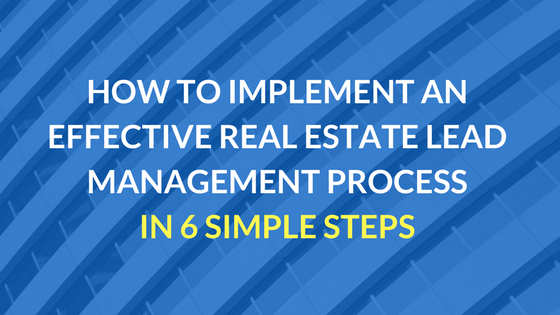 How to Implement an Effective Real Estate Lead Management Process in 6 Simple Steps