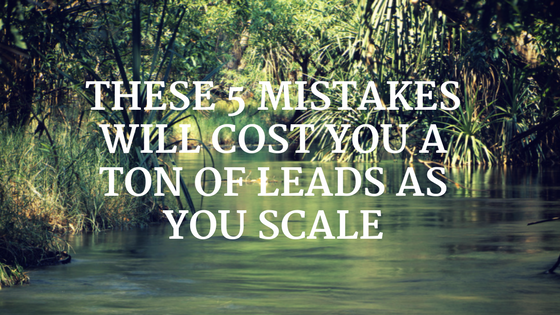 These 5 Mistakes Will Cost You a Ton of Leads as You Scale