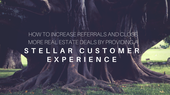 How to Increase Referrals and Close More Real Estate Deals by Providing a Stellar Customer Experience