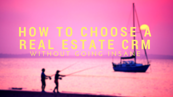 How to Choose The Best Real Estate CRM without Going Insane