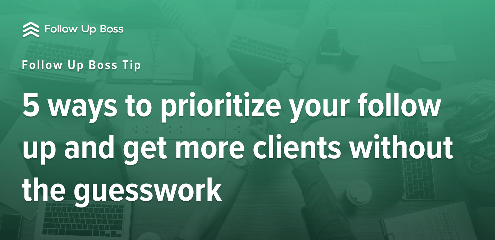 Follow Up Boss Tip: 5 ways to prioritize your follow up and get more clients without the guesswork