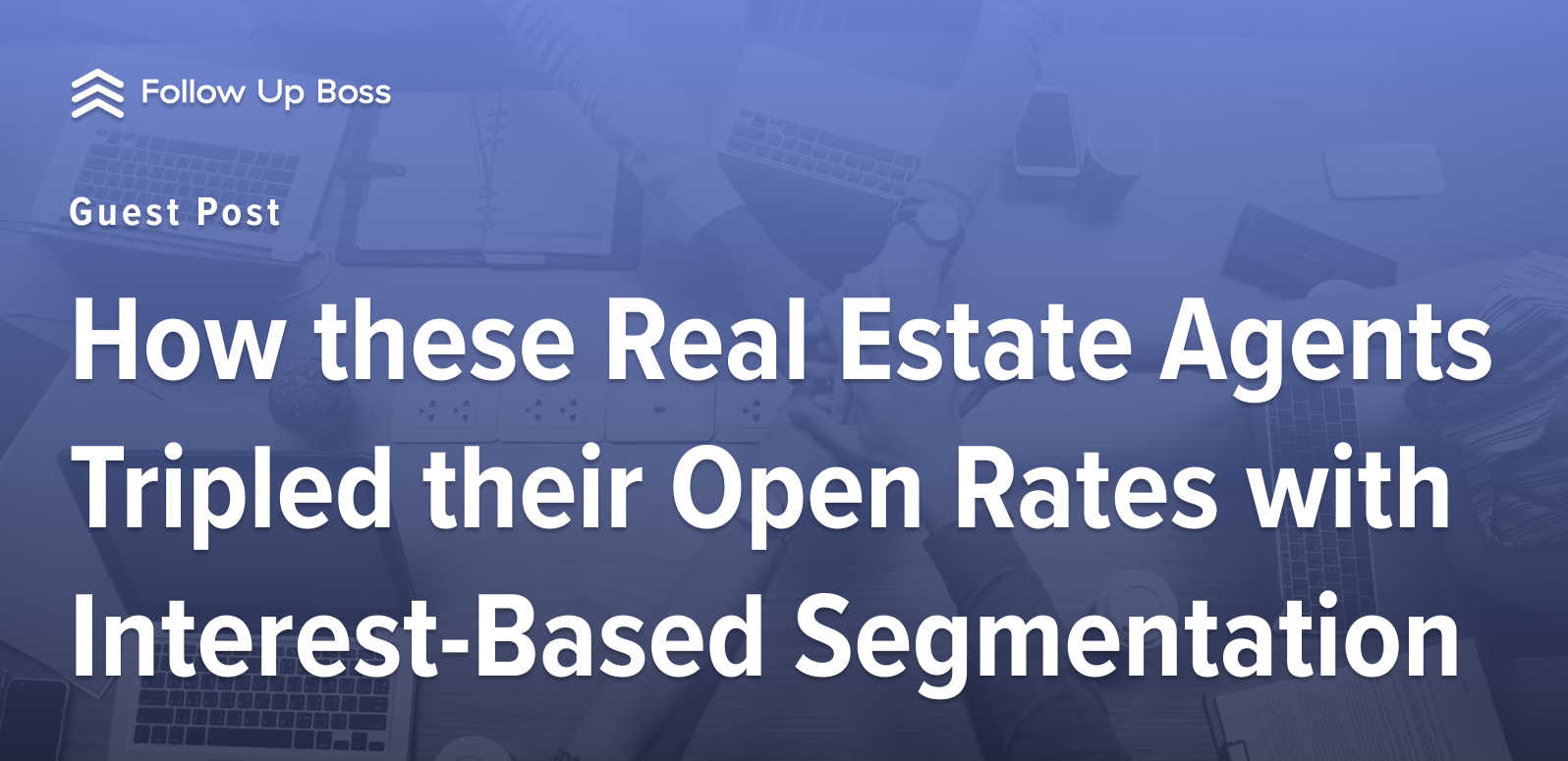 How these Real Estate Agents Tripled their Open Rates with Interest-Based Segmentation