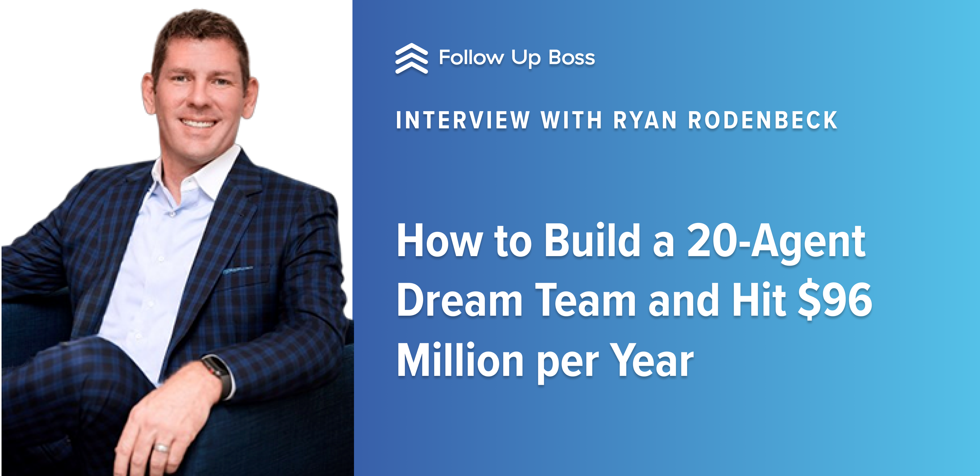 How to Build a 20-Agent Dream Team and Hit $96 Million per Year — Interview with Ryan Rodenbeck