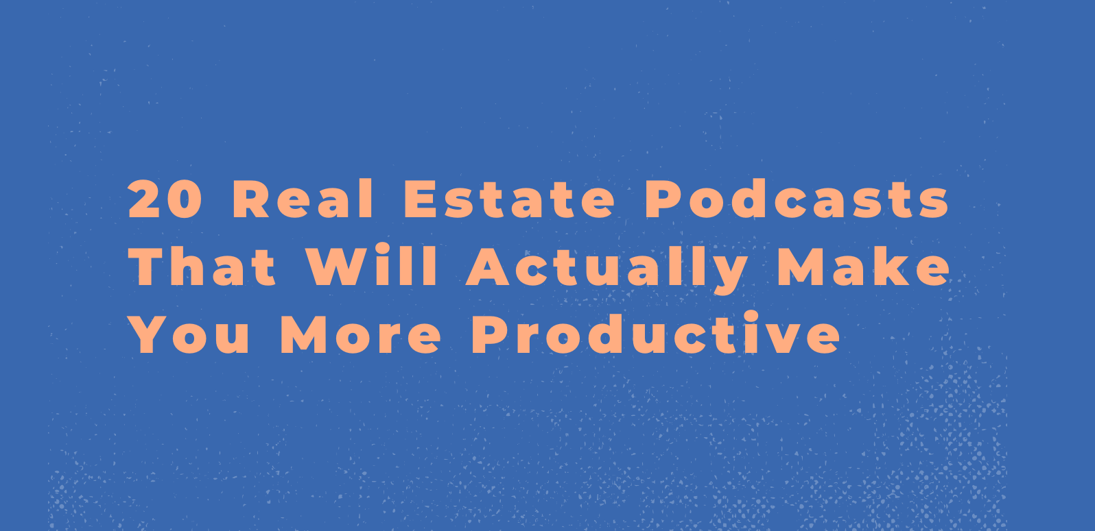 20 Real Estate Podcasts That Will Actually Make You More Productive Follow Up Boss