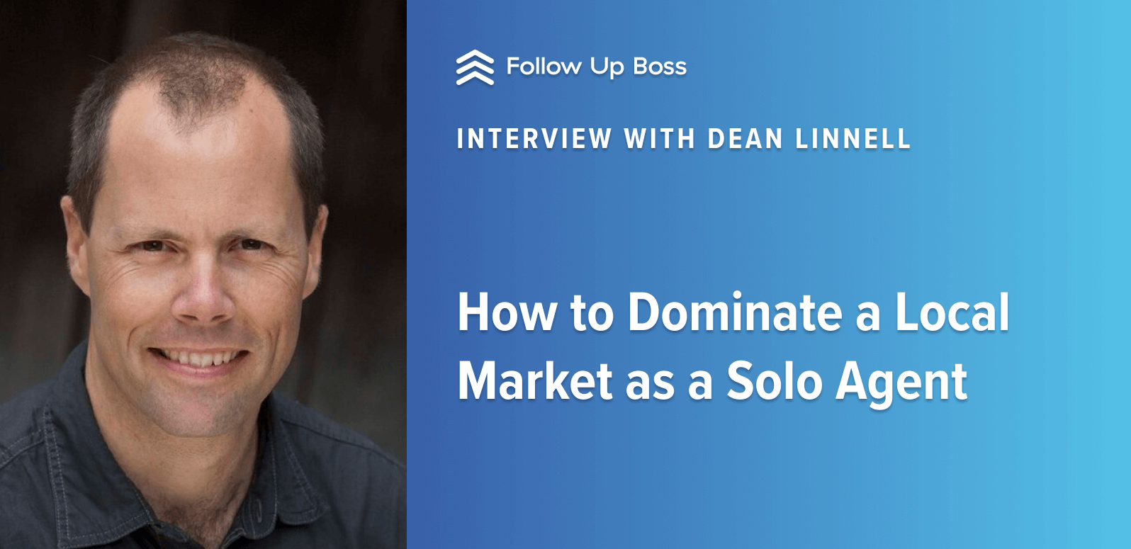 Don't Grow Teams, Grow Your Business: How to Dominate a Local Market As a Solo Agent—Interview with Dean Linnell
