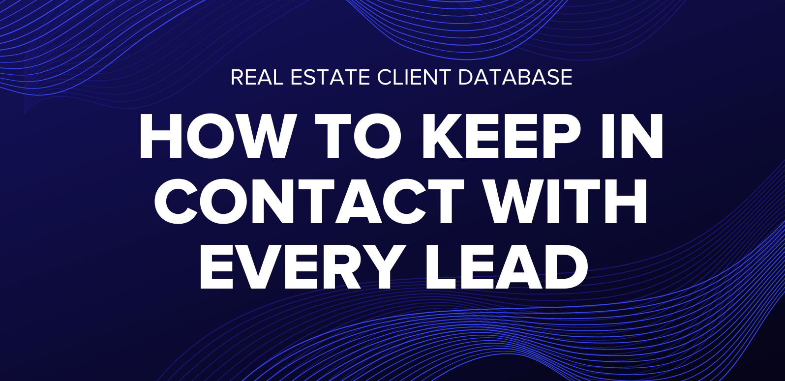 Real Estate Client Database: How to Keep in Contact With Every Last Lead on Your List