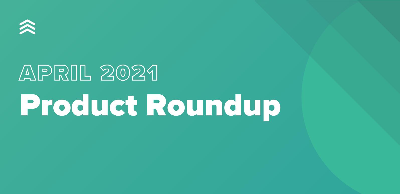 April 2021 Product Roundup