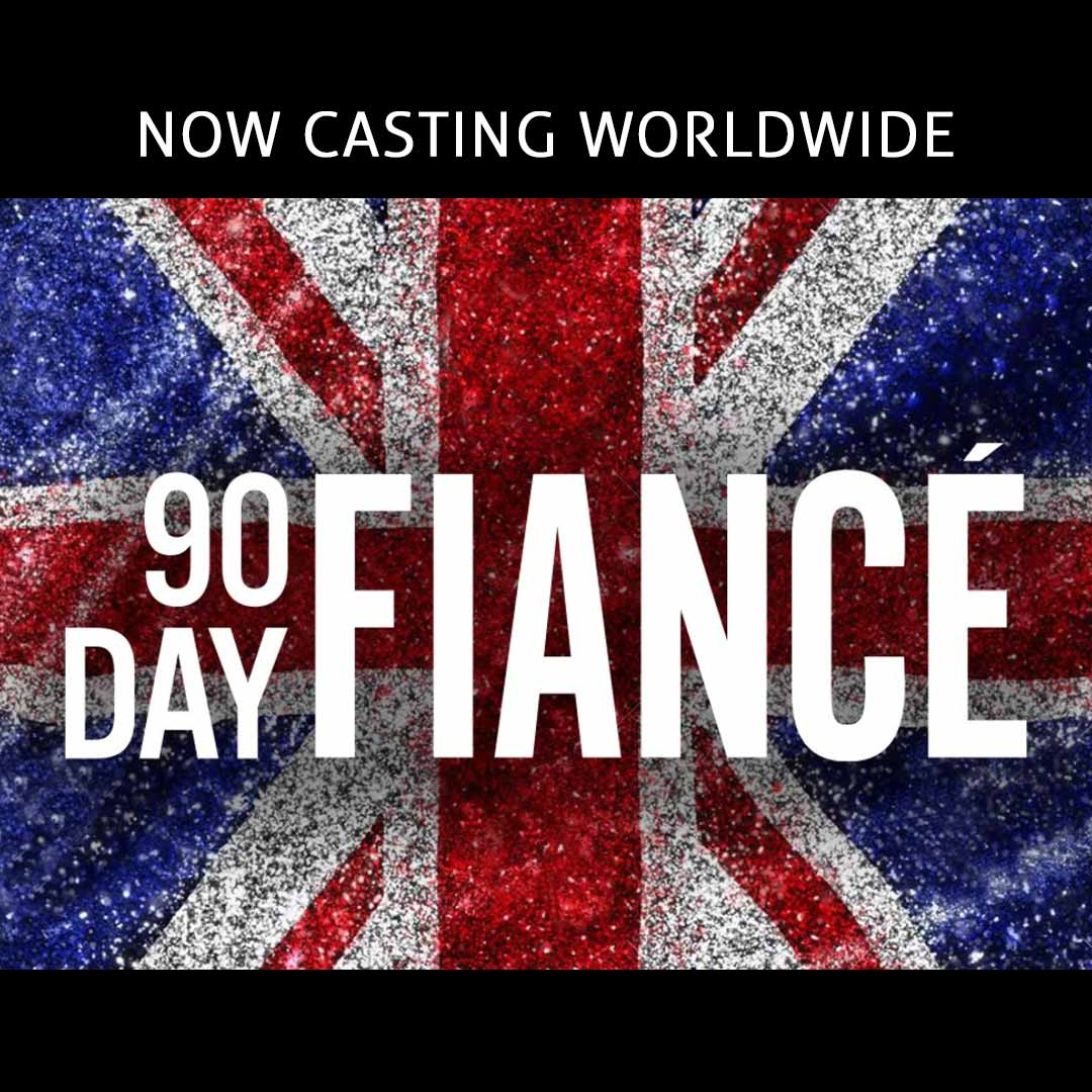 90 Day Fiancé UK - Reality TV Show Application Form - Now Casting Worldwide