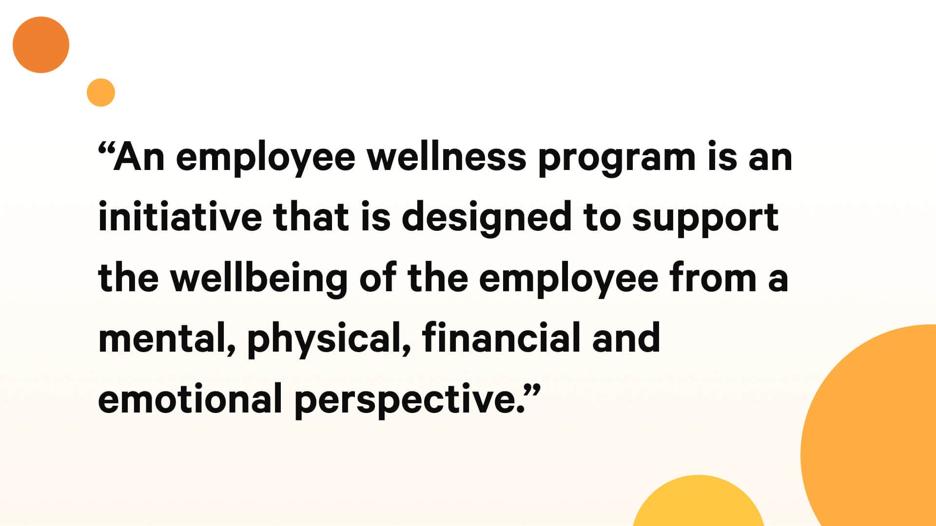 An employee wellness program is an initiative that is designed to support the wellbeing of the employee from a mental, physical, financial and emotional perspective.