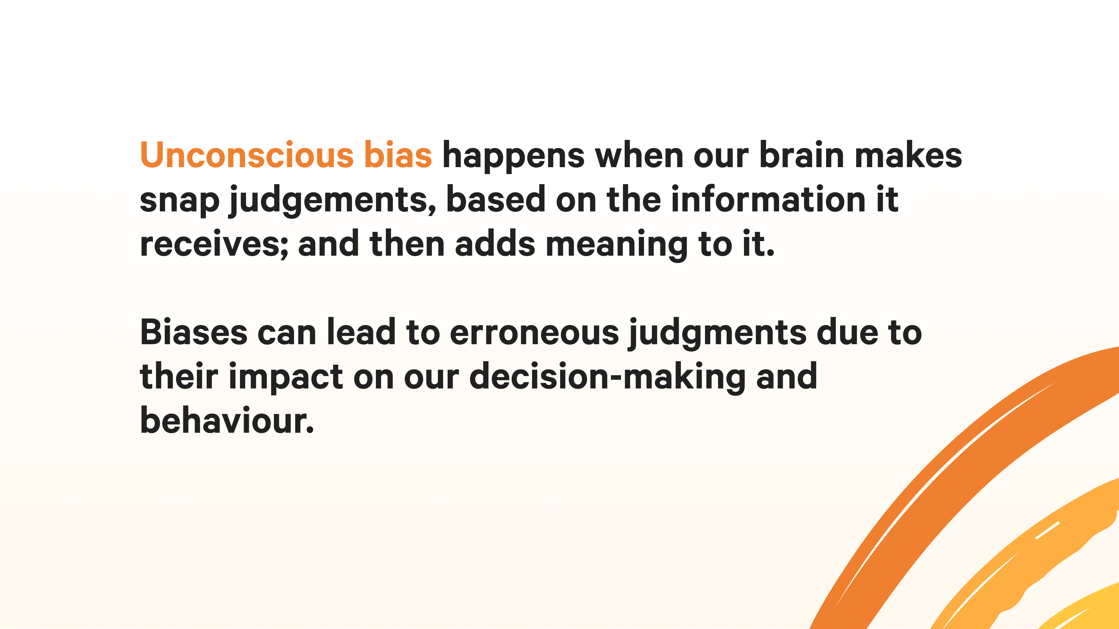 Unconscious bias happens when our brain makes snap judgements, based on the information it receives; and then adds meaning to it. Biases can lead to erroneous judgments due to their impact on our decision-making and behaviour.